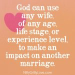 God can use any wife---of any age, life stage, or experience level---to make an impact on another marriage.